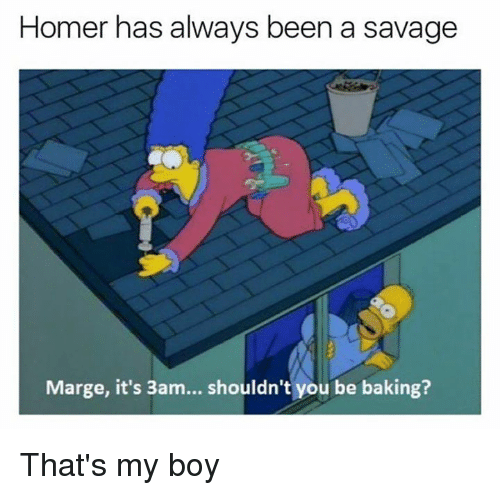 Dank, Savage, and Homer: Homer has always been a savage  Marge, it's 3am... shouldn't you be baking? That's my boy