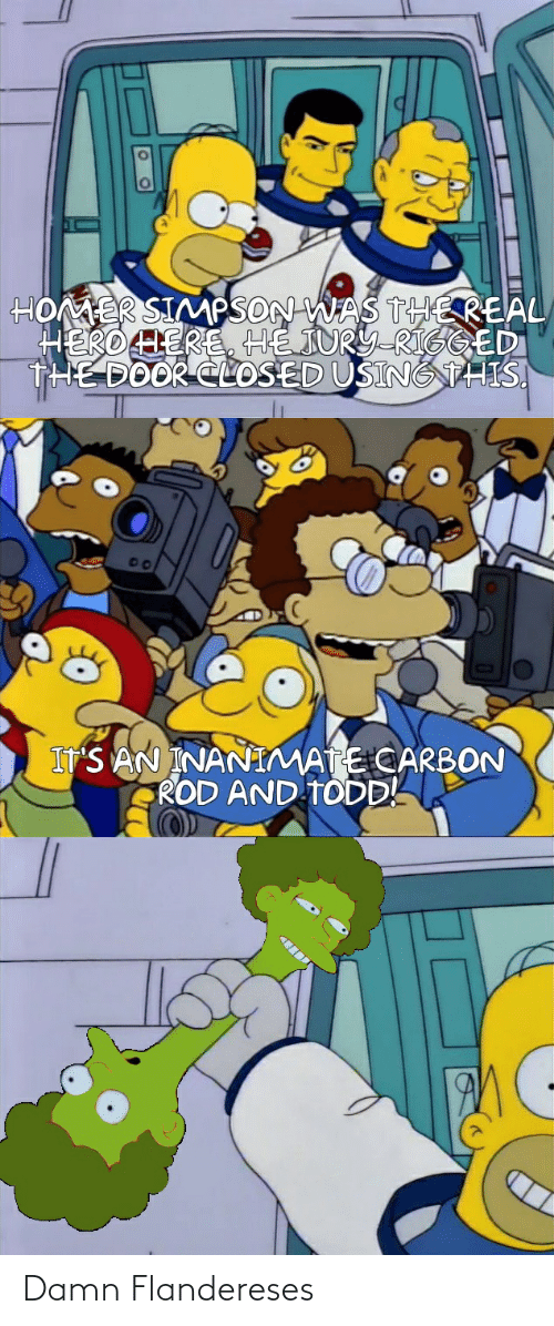 Thereal: HOMER SIMPSON WAS THEREAL  HEROLERE, HE JURY-RIGGED  THE DOOR CLOSED USINGTHIS.  S AN INANIMATE CARBON  ROD AND TODD! Damn Flandereses
