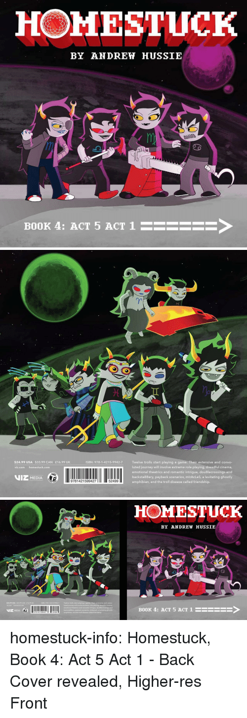 levitating: HOMESTUCK  BY AHDREH HUSSIE  BOOK 4: ACT 5 ACT 1  ->   $24.99 USA $33.99 CAN £16.99 UK  ISBN: 978-1-4215-9942-7 Twelve trolls start playing a game. Their extensive and convo-  luted journey will involve extreme role playing, dreadful cinema  emotional theatrics and romantic intrigue, dou8lecrossings and  backsta88ery, payback scenarios, mlrAcLeS, a levitating ghostly  amphibian, and the troll disease called friendship.  viz.com homestuck.com  VIZ MEDIA  9781421599427  52499   HOMESTUCK  BY ANDREW HUSSIE  al  ISBN: 978-1-4215-9942-7  Twelve trolls start playing a game. Their extensive and convo-  luted journey will involve extreme role playing, dreadful cinema,  emotional theatrics and romantic intrigue, douBlecrossings and  backsta88ery, payback scenarios, mlrAcLeS, a levitating ghostly  amphibian, and the troll disease called friendship.  $24.99 USA $33.99 CAN E16.99 UK  VIZ MEDIA  11 2  BOOK 4: ACT 5 ACT 1HSEE homestuck-info:    Homestuck, Book 4: Act 5 Act 1 - Back Cover revealed, Higher-res Front