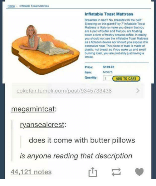 Breakfast In Bed: Homh 3 Inflatable Toast Mattress  Inflatable Toast Mattress  Breakfast in bed? No, breakfast IS the bed!  Sleeping on this giant 6 by Tinflatable Toast  Manress is likely to make you dream that you  are a pad of buter and that you are foatng  downariver of freshly brewed coffee, in reality,  you should not use the inflatable Toast Mattress  as a fotation device nor should you expose it to  excessive heat. This piece of toast is made of  plastic, not bread, so you wake up and smell  burning toast, you are probablyjust having a  stroke.  $169.95  M5676  Item:  Quantity: 1  ADD TO CART  efair tumblr.com/post 934  megamintcat:  ryansealcrest:  does it come with butter pillows  is anyone reading that description  44,121 notes
