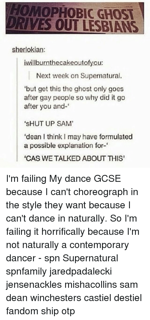 """goe: HOMOPHOBIC GHOST  DRIVES OUT LESBIANS  sherlokian:  iwillburnthecakeoutofyou:  Next week on Supernatural.  but get this the ghost only goes  after gay people so why did it go  after you and-  """"SHUT UP SAM'  """"dean l thinkImay have formulated  a possible explanation for-  """"CAS WE TALKED ABOUT THIS I'm failing My dance GCSE because I can't choreograph in the style they want because I can't dance in naturally. So I'm failing it horrifically because I'm not naturally a contemporary dancer - spn Supernatural spnfamily jaredpadalecki jensenackles mishacollins sam dean winchesters castiel destiel fandom ship otp"""
