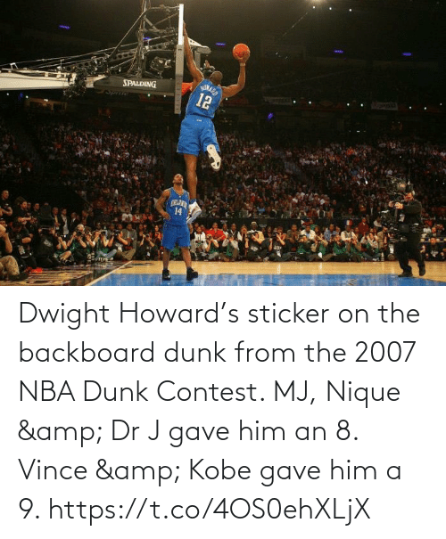 spalding: HONARD  12  SPALDING  Spmie  LANS  14 Dwight Howard's sticker on the backboard dunk from the 2007 NBA Dunk Contest.   MJ, Nique & Dr J gave him an 8. Vince & Kobe gave him a 9. https://t.co/4OS0ehXLjX