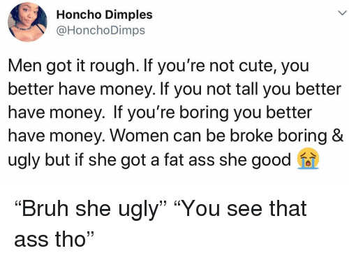 """she got a: Honcho Dimples  @HonchoDimps  Men got it rough. If you're not cute, you  better have money. If you not tall you better  have money. If you're boring you better  have money. Women can be broke boring &  ugly but if she got a fat ass she good """"Bruh she ugly"""" """"You see that ass tho"""""""