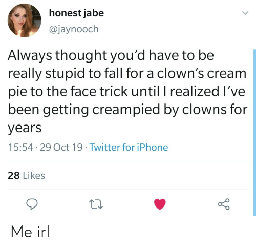 Fall, Iphone, and Twitter: honest jabe  @jaynooch  Always thought you'd have to be  really stupid to fall for a clown's cream  pie to the face trick until I realized I've  been getting creampied by clowns for  years  15:54 29 Oct 19. Twitter for iPhone  28 Likes Me irl