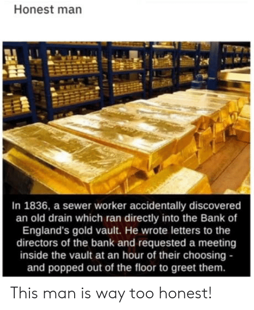 requested: Honest man  In 1836, a sewer worker accidentally discovered  an old drain which ran directly into the Bank of  England's gold vault. He wrote letters to the  directors of the bank and requested a meeting  inside the vault at an hour of their choosing -  and popped out of the floor to greet them. This man is way too honest!