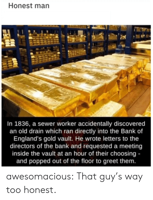 Choosing: Honest man  In 1836, a sewer worker accidentally discovered  an old drain which ran directly into the Bank of  England's gold vault. He wrote letters to the  directors of the bank and requested a meeting  inside the vault at an hour of their choosing -  and popped out of the floor to greet them. awesomacious:  That guy's way too honest.