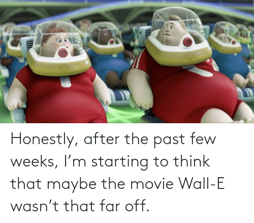 After The: Honestly, after the past few weeks, I'm starting to think that maybe the movie Wall-E wasn't that far off.