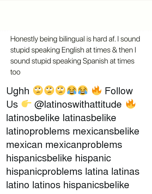 speaking spanish: Honestly being bilingual is hard af. I sound  stupid speaking English at times & then I  sound stupid speaking Spanish at times  too Ughh 🙄🙄🙄😂😂 🔥 Follow Us 👉 @latinoswithattitude 🔥 latinosbelike latinasbelike latinoproblems mexicansbelike mexican mexicanproblems hispanicsbelike hispanic hispanicproblems latina latinas latino latinos hispanicsbelike