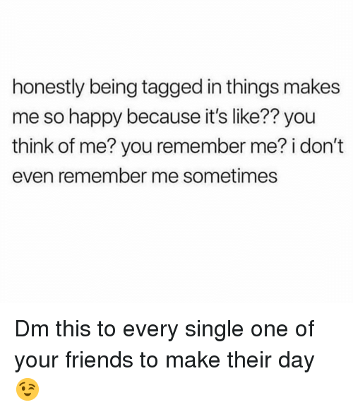 Friends, Memes, and Happy: honestly being tagged in things makes  me so happy because it's like?? you  think of me? you remember me? i don't  even remember me sometimes Dm this to every single one of your friends to make their day 😉
