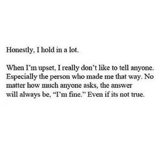 """True, Asks, and How: Honestly, I hold in a lot.  When I'm upset, I really don't like to tell anyone.  Especially the person who made me that way. No  matter how much anyone asks, the answer  will always be, """"I'm fine."""" Even if its not true."""