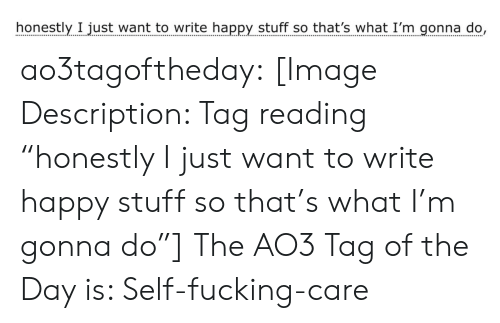 "Target, Tumblr, and Blog: honestly I just want to write happy stuff so that's what I'm gonna do, ao3tagoftheday:  [Image Description: Tag reading ""honestly I just want to write happy stuff so that's what I'm gonna do""]  The AO3 Tag of the Day is: Self-fucking-care"