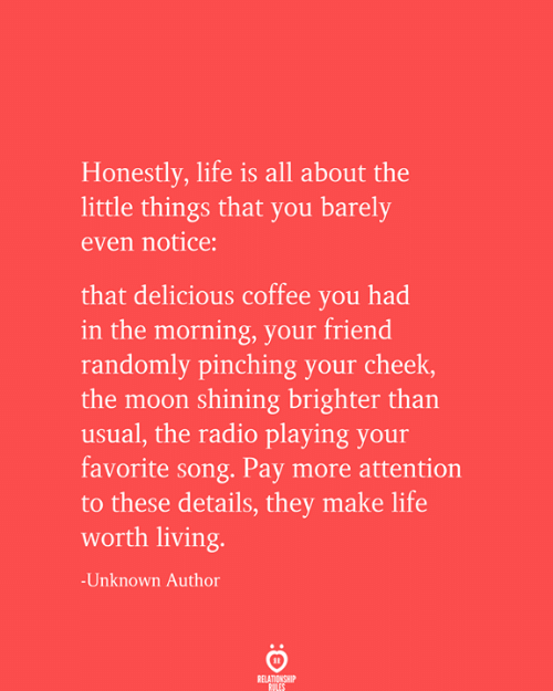 Life, Radio, and Coffee: Honestly, life is all about the  little things that you barely  even notice:  that delicious coffee you had  in the morning, your friend  randomly pinching your cheek,  the moon shining brighter than  usual, the radio playing your  favorite song. Pay more attention  to these details, they make life  worth living.  -Unknown Author  RELATIONSHIP  RULES