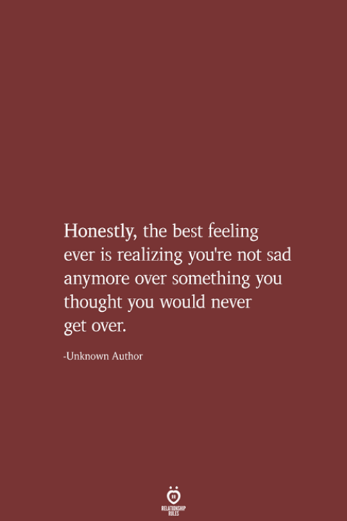 The Best Feeling: Honestly, the best feeling  is realizing you're not sad  anymore over something you  thought you would never  get over.  Unknown Author  RELATIONSHIP  LES