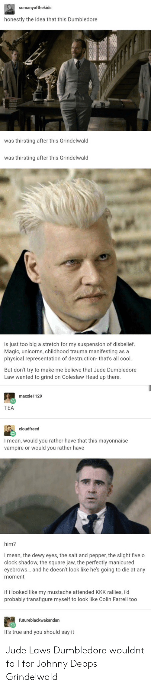 depp: honestly the idea that this Dumbledore  was thirsting after this Grindelwald  was thirsting after this Grindelwald  is just too big a stretch for my suspension of disbelief.  Magic, unicorns, childhood trauma manifesting as a  physical representation of destruction-that's all cool.  But don't try to make me believe that Jude Dumbledore  Law wanted to grind on Coleslaw Head up there  maxxie1129  TEA  cloudfreed  I mean, would you rather have that this mayonnaise  vampire or would you rather have  him?  i mean, the dewy eyes, the salt and pepper, the slight five o  clock shadow, the square jaw, the perfectly manicured  eyebrows... and he doesn't look like he's going to die at any  moment  if i looked like my mustache attended KKK rallies, i'd  probably transfigure myself to look like Colin Farrell too  futureblackwakandan  It's true and you should say it Jude Laws Dumbledore wouldnt fall for Johnny Depps Grindelwald