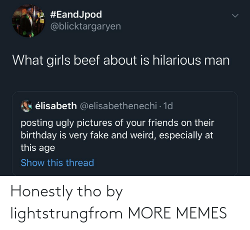 tho: Honestly tho by lightstrungfrom MORE MEMES