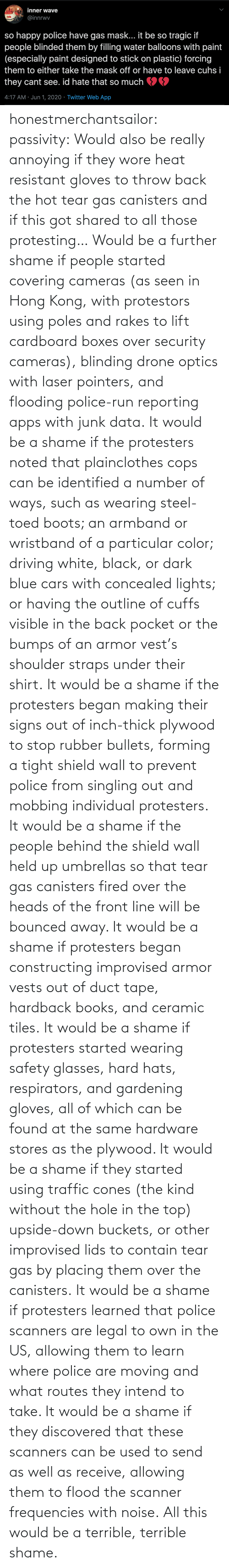 Found: honestmerchantsailor: passivity: Would also be really annoying if they wore heat resistant gloves to throw back the hot tear gas canisters and if this got shared to all those protesting… Would be a further shame if people started covering cameras (as seen in Hong Kong, with protestors using poles and rakes to lift cardboard boxes over security cameras), blinding drone optics with laser pointers, and flooding police-run reporting apps with junk data. It would be a shame if the protesters noted that plainclothes cops can be identified a number of ways, such as wearing steel-toed boots; an armband or wristband of a particular color; driving white, black, or dark blue cars with concealed lights; or having the outline of cuffs visible in the back pocket or the bumps of an armor vest's shoulder straps under their shirt. It would be a shame if the protesters began making their signs out of inch-thick plywood to stop rubber bullets, forming a tight shield wall to prevent police from singling out and mobbing individual protesters. It would be a shame if the people behind the shield wall held up umbrellas so that tear gas canisters fired over the heads of the front line will be bounced away. It would be a shame if protesters began constructing improvised armor vests out of duct tape, hardback books, and ceramic tiles. It would be a shame if protesters started wearing safety glasses, hard hats, respirators, and gardening gloves, all of which can be found at the same hardware stores as the plywood. It would be a shame if they started using traffic cones (the kind without the hole in the top) upside-down buckets, or other improvised lids to contain tear gas by placing them over the canisters. It would be a shame if protesters learned that police scanners are legal to own in the US, allowing them to learn where police are moving and what routes they intend to take. It would be a shame if they discovered that these scanners can be used to send as well as receive, allowing them to flood the scanner frequencies with noise. All this would be a terrible, terrible shame.
