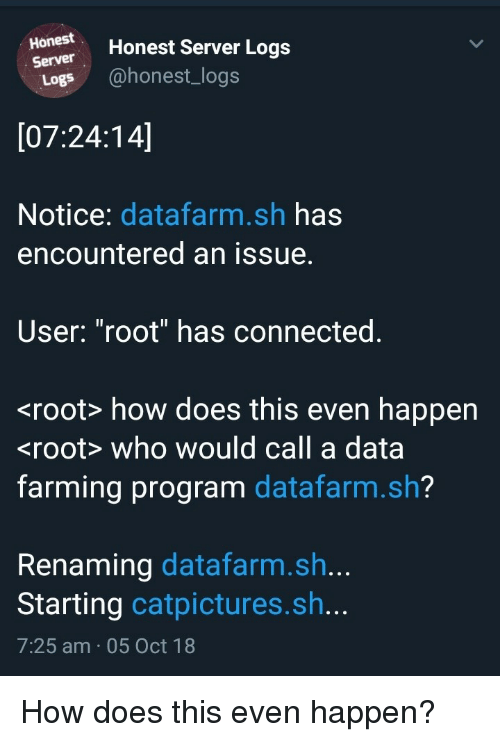 """Farming: Honestr Honest Server Logs  Server  Logs @honest_logs  [07:24:14]  Notice: datafarm.sh has  encountered an issue.  User: """"root"""" has connected.  <root> how does this even happen  <root> who would call a data  farming program datafarm.sh?  Renaming datafarm.sh..  Starting catpictures.sh...  7:25 am 05 Oct 18 How does this even happen?"""