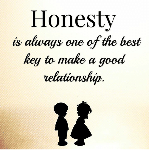 –¡: Honesty  is always one of the best  key to make a good  relationship