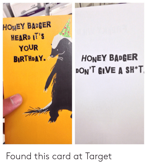 badger: HONEY BAGER  HEARD IT'S  YOUR  BIRTHDAY.  HONEY BADGER  DON'T GIVE A SH*T Found this card at Target