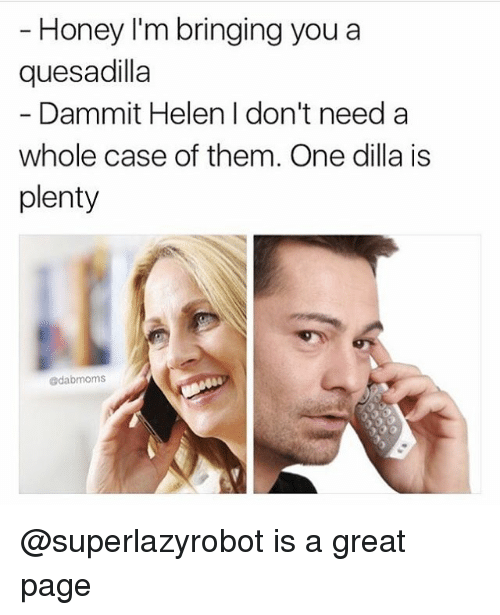Memes, Dilla, and 🤖: Honey I'm bringing you a  quesadilla  Dammit Helen I don't need a  whole case of them. One dilla is  plenty  edabmoms @superlazyrobot is a great page
