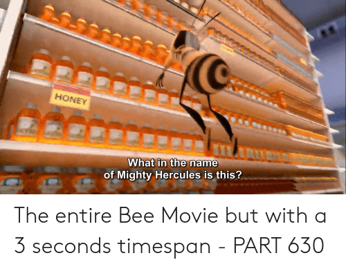 Bee Movie, Movie, and Mighty: HONEY  What in the name  of Mighty Hercules is this? The entire Bee Movie but with a 3 seconds timespan - PART 630