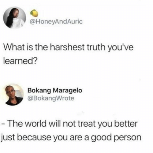 Relationships, Good, and What Is: @HoneyAndAuric  What is the harshest truth you've  learned?  Bokang Maragelo  @BokangWrote  - The world will not treat you better  just because you are a good person