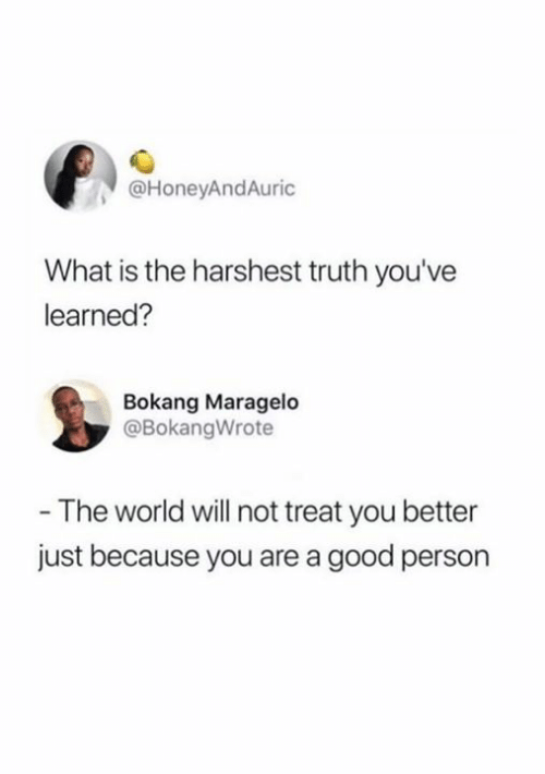 Good, What Is, and World: @HoneyAndAuric  What is the harshest truth you've  learned?  Bokang Maragelo  @BokangWrote  - The world will not treat you better  just because you are a good person