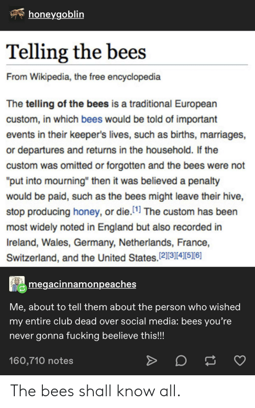 """Club, England, and Social Media: honeygoblin  Telling the bees  From Wikipedia, the free encyclopedia  The telling of the bees is a traditional European  custom, in which bees would be told of important  events in their keeper's lives, such as births, marriages,  or departures and returns in the househo ld. If the  custom was omitted or forgotten and the bees were not  """"put into mourning"""" then it was believed a penalty  would be paid, such as the bees might leave their hive,  stop producing honey, or die.[1] The custom has been  most widely noted in England but also recorded in  Ireland, Wales, Germany, Netherlands, France,  Switzerland, and the United States. 12][3][4]