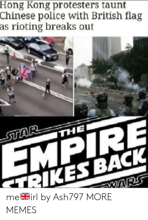 Rioting: Hong Kong protesters taunt  Chinese police with British flag  as rioting breaks out  STAR  THE  EMPIRE  TRIKES BACK  WARS me🇬🇧irl by Ash797 MORE MEMES