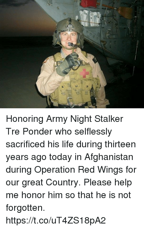 Life, Memes, and Army: Honoring Army Night Stalker Tre Ponder who selflessly sacrificed his life during thirteen years ago today in Afghanistan during Operation Red Wings for our great Country. Please help me honor him so that he is not forgotten. https://t.co/uT4ZS18pA2