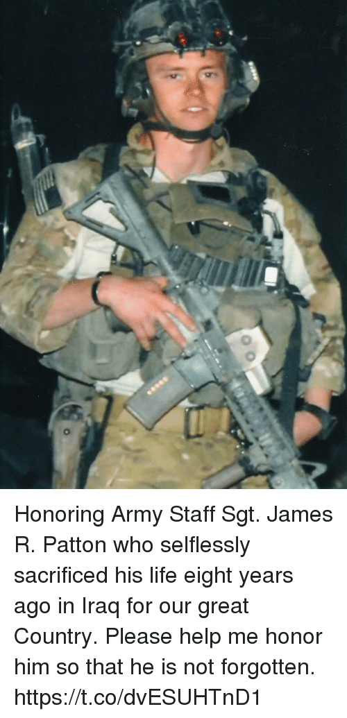 Life, Memes, and Army: Honoring Army Staff Sgt. James R. Patton who selflessly sacrificed his life eight years ago in Iraq for our great Country. Please help me honor him so that he is not forgotten. https://t.co/dvESUHTnD1