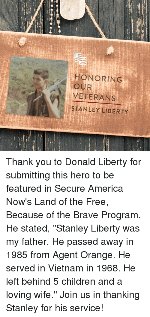 """Love Wife: HONORING  OUR  VETERANS  STANLEY LIBERTY Thank you to Donald Liberty for submitting this hero to be featured in Secure America Now's Land of the Free, Because of the Brave Program. He stated, """"Stanley Liberty was my father. He passed away in 1985 from Agent Orange. He served in Vietnam in 1968. He left behind 5 children and a loving wife.""""  Join us in thanking Stanley for his service!"""