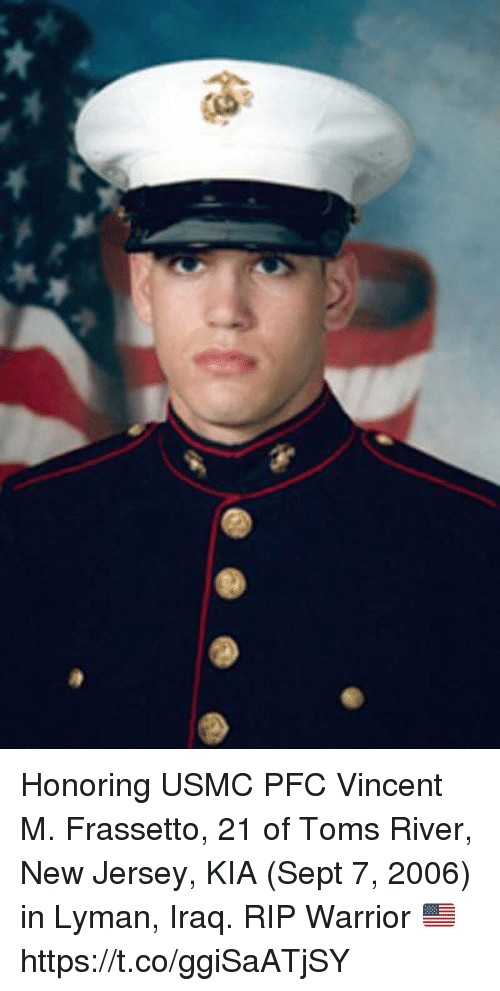 Toms: Honoring USMC PFC Vincent M. Frassetto, 21 of Toms River, New Jersey, KIA (Sept 7, 2006) in Lyman, Iraq. RIP Warrior 🇺🇸 https://t.co/ggiSaATjSY