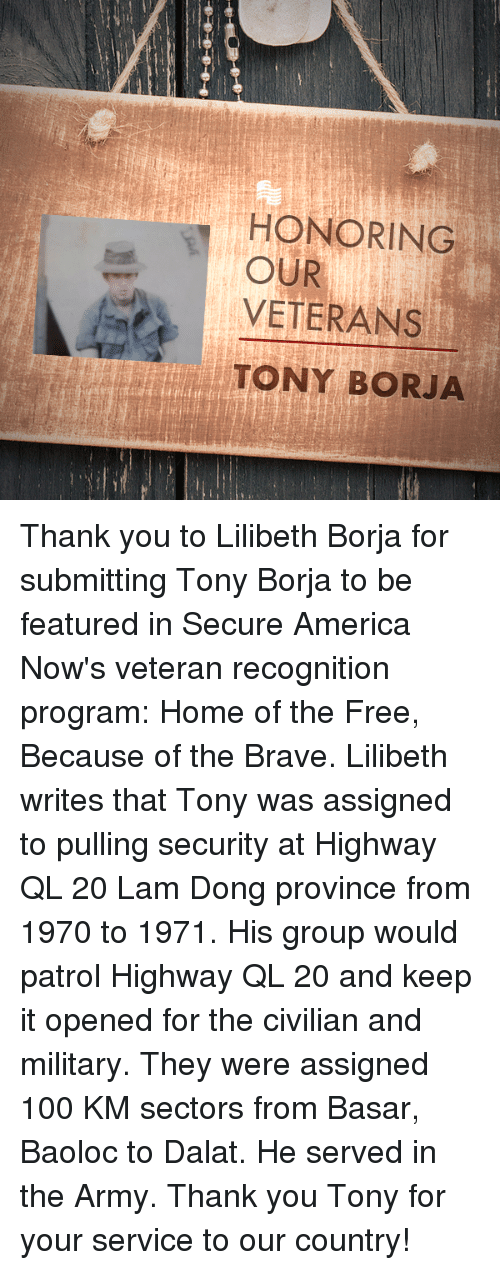 Borja: HONORING  VETERANS  TONY BORJA  OUR Thank you to Lilibeth Borja for submitting Tony Borja to be featured in Secure America Now's veteran recognition program: Home of the Free, Because of the Brave.  Lilibeth writes that Tony was assigned to pulling security at Highway QL 20 Lam Dong province from 1970 to 1971. His group would patrol Highway QL 20 and keep it opened for the civilian and military. They were assigned 100 KM sectors from Basar, Baoloc to Dalat. He served in the Army.  Thank you Tony for your service to our country!