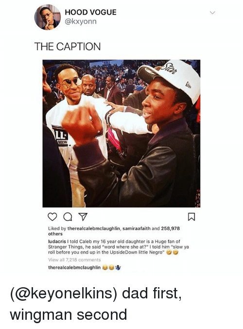 """Dad, Ludacris, and Word: HOOD VOGUE  @kxyonn  THE CAPTION  Liked by therealcalebmclaughlin, samiraafaith and 258,978  others  ludacris I told Caleb my 16 year old daughter is a Huge fan of  Stranger Things, he said """"word where she at?"""" I told him """"slow ya  roll before you end up in the UpsideDown little Negro""""  View all 7,218 comments  therealcalebmclaughlin usud寧 (@keyonelkins) dad first, wingman second"""