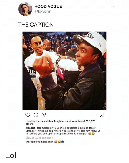 """Lol, Ludacris, and Memes: HoOD VOGUE  @kxyonn  THE CAPTION  Liked by therealcalebmclaughlin, samiraafaith and 258,978  others  ludacris I told Caleb my 16 year old daughter is a Huge fan of  Stranger Things, he said """"word where she at?"""" lI told him """"slow ya  roll before you end up in the UpsideDown little Negro""""  View all 7,218 comments  therealcalebmclaughlin usta Lol"""