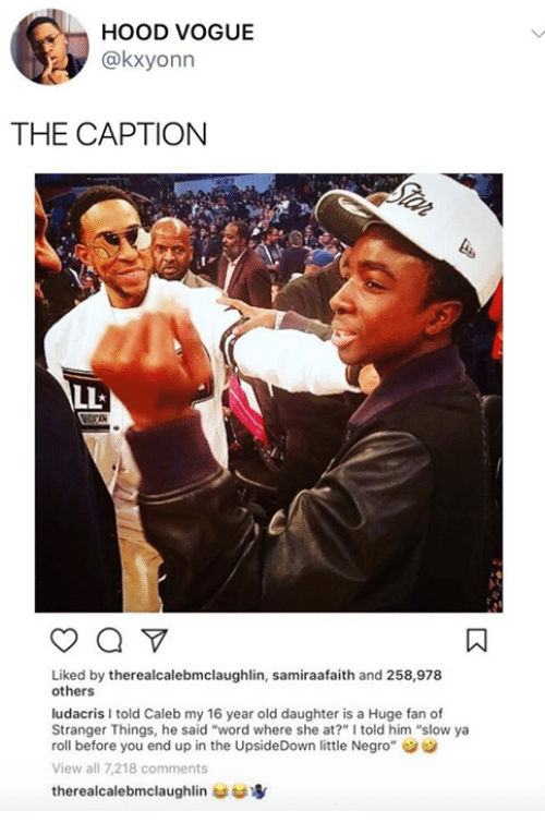 """Dank, Ludacris, and Word: HOOD VOGUE  @kxyonn  THE CAPTION  Liked by therealcalebmclaughlin, samiraafaith and 258,978  others  ludacris I told Caleb my 16 year old daughter is a Huge fan of  Stranger Things, he said """"word where she at?"""" I told him """"slow ya  roll before you end up in the UpsideDown little Negro""""  View all 7,218 comments  therealcalebmclaughlin 婪寧"""