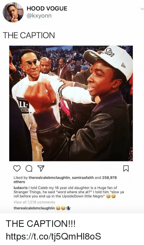 """Funny, Ludacris, and Word: HOOD VOGUE  @kxyonn  THE CAPTION  Liked by therealcalebmclaughlin, samiraafaith and 258,978  others  ludacris I told Caleb my 16 year old daughter is a Huge fan of  Stranger Things, he said """"word where she at?"""" I told him """"slow ya  roll before you end up in the UpsideDown little Negro""""  View all 7,218 comments  therealcalebmclaughlin THE CAPTION!!! https://t.co/tj5QmHl8oS"""