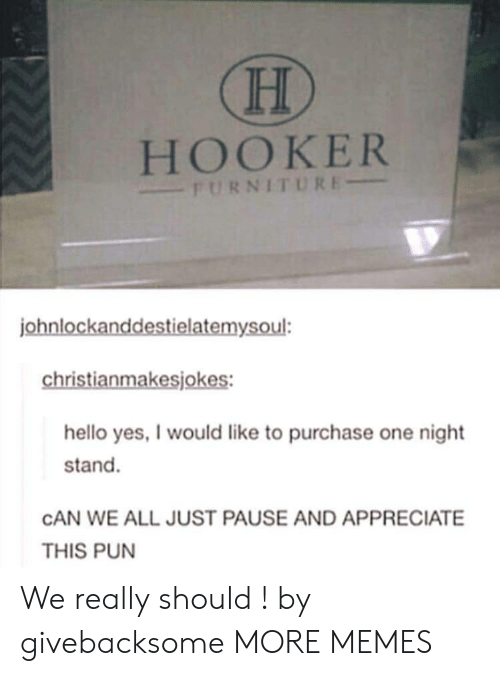 Dank, Hello, and Hookers: HOOKER  FURNITURE  ohnlockanddestielatemysoul:  christianmakesjokes:  hello yes, I would like to purchase one night  stand.  CAN WE ALL JUST PAUSE AND APPRECIATE  THIS PUN We really should ! by givebacksome MORE MEMES