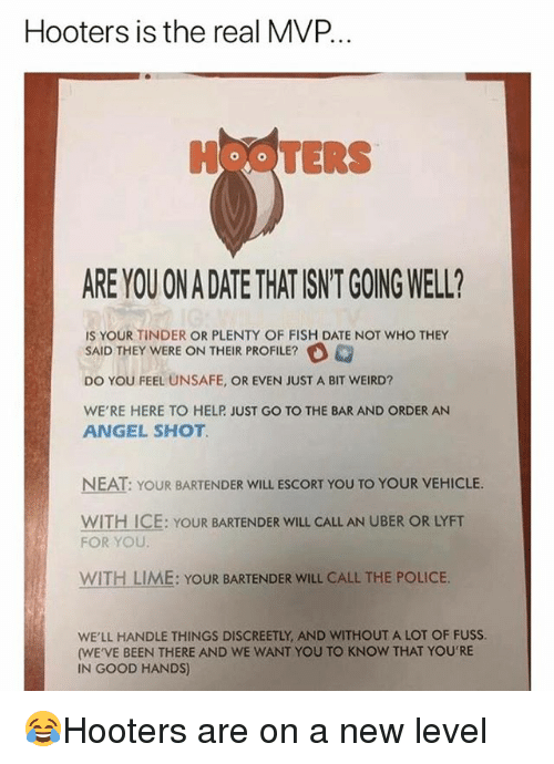 Hooters, Memes, and Police: Hooters is the real MVP.  HOOTERS  ARE YOU ON A DATE THAT ISNT GOING WELL?  IS YOUR TINDER OR PLENTY OF FISH DATE NOT WHO THEY  SAID THEY WERE ON THEIR PROFILE?  DO YOU FEEL UNSAFE, OR EVEN JUST A BIT WEIRD?  WE'RE HERE TO HELP JUST GO TO THE BAR AND ORDER AN  ANGEL SHOT  NEAT: YOUR BARTENDER WILL ESCORT YOU TO YOUR VEHICLE.  WITH ICE: YOUR BARTENDER WILL CALL AN UBER OR LYFT  FOR YOU  WITH LIME: YOUR BARTENDER WILL CALL THE POLICE.  WE'LL HANDLE THINGS DISCREETLY, AND WITHOUT A LOT OF FUSS  (WE'VE BEEN THERE AND WE WANT YOU TO KNOW THAT YOU'RE  IN GOOD HANDS) 😂Hooters are on a new level