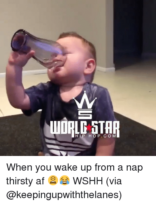 Af, Memes, and Thirsty: HOP. C OM When you wake up from a nap thirsty af 😩😂 WSHH (via @keepingupwiththelanes)