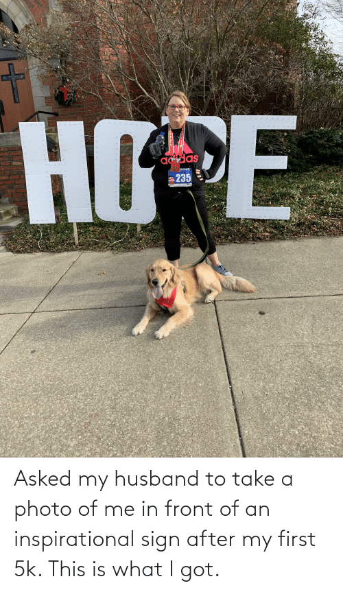 Husband, Hope, and Got: HOPE  addas  Ede Street SK  235 Asked my husband to take a photo of me in front of an inspirational sign after my first 5k. This is what I got.