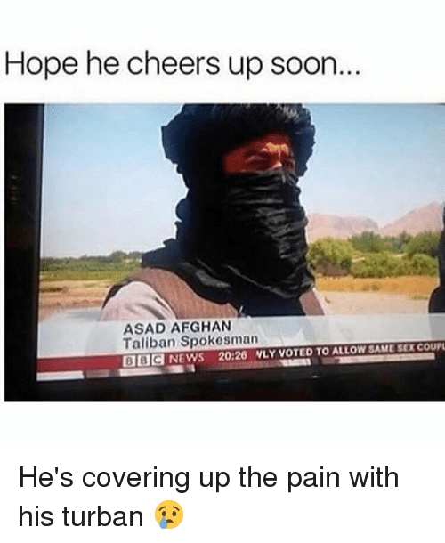 taliban: Hope he cheers up soon  ASAD AFGHAN  Taliban Spokesman  BBCNEWS 20:26 NLY VOTED TO ALLOW SAME SEX COUP He's covering up the pain with his turban 😢