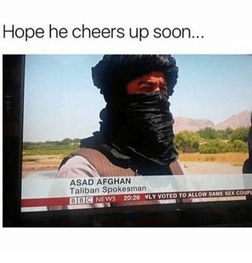 taliban: Hope he cheers up soon.  ASAD AFGHAN  Taliban Spokesman  SAME SEXCOUPL  BBOd NEWS 20:26 NLY VOTED TO ALLOW