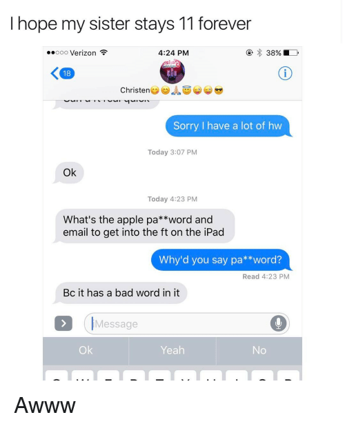 Apple, Trendy, and Sisters: hope my sister stays 11 forever  4:24 PM  ooo Verizon  K 18  Christen  Sorry I have a lot of hw  Today 3:07 PM  Ok  Today 4:23 PM  What's the apple pa  word and  email to get into the ft on the iPad  Why'd you say pa **word?  Read 4:23 PM  Bc it has a bad word in it  Message  Yeah Awww