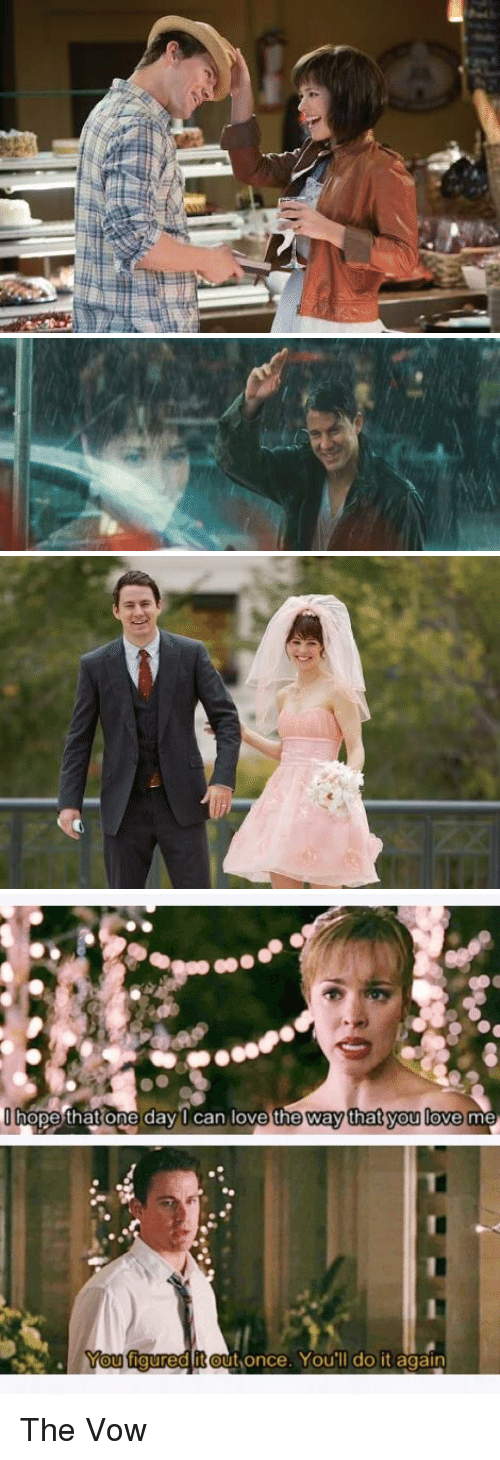 The Vow: hope that one day I can love the way that you love me  You figured it out once. You'll do it again The Vow