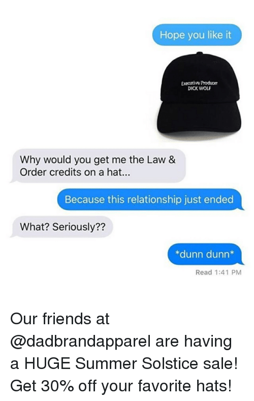 Friends, Summer, and Dick: Hope you like it  Executive Producer  DICK WOLF  Why would you get me the Law &  Order credits on a hat..  Because this relationship just ended  What? Seriously??  *dunn dunn*  Read 1:41 PM Our friends at @dadbrandapparel are having a HUGE Summer Solstice sale! Get 30% off your favorite hats!