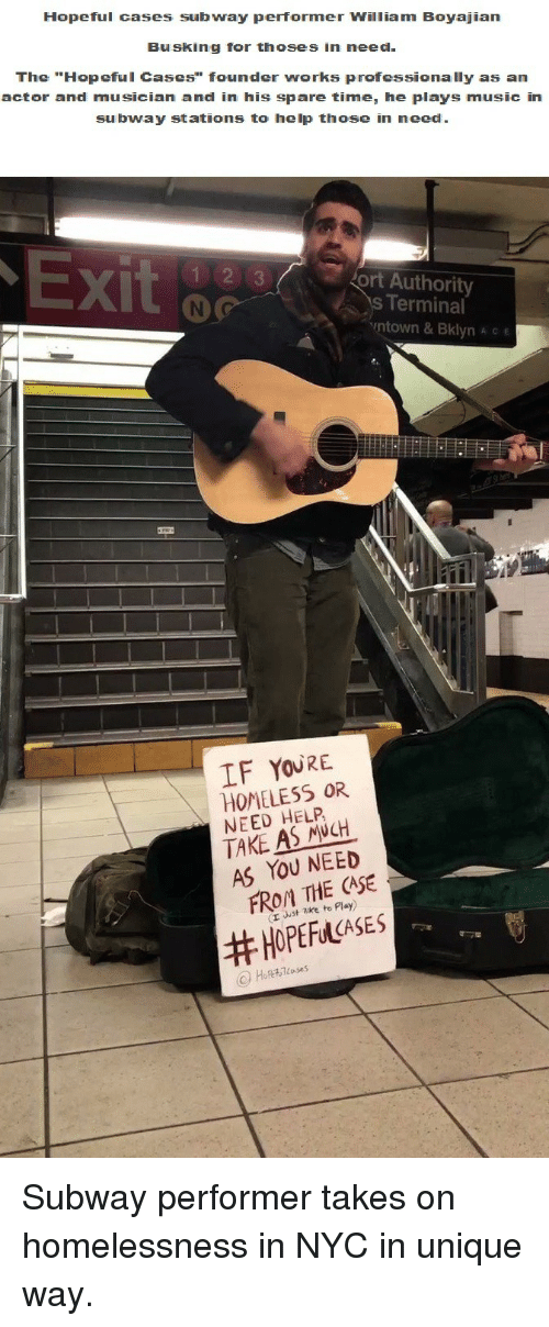 "Thoses: Hopeful cases subway performer William Boyajian  Busking for thoses in need  The ""Hopeful Cases"" founder works professionally as an  actor and musician and in his spare time, he plays music in  subway stations to help those in need  X)  ort Authority  s Terminal  ntown & Bklyn A c e  IF YOURE  HOMELESS OR  NEED HELP  TAKE AS NCH  AS YOU NEED  FROM THE CASE  (r uust zke to Play)  <p>Subway performer takes on homelessness in NYC in unique way.</p>"