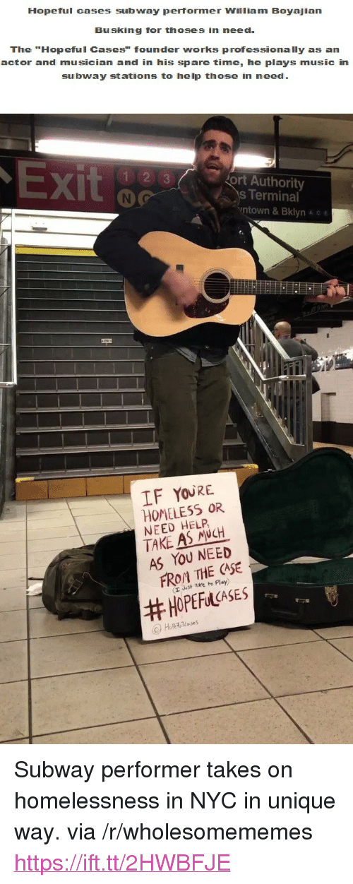 "Thoses: Hopeful cases subway performer William Boyajian  Busking for thoses in need  The ""Hopeful Cases"" founder works professionally as an  actor and musician and in his spare time, he plays music in  subway stations to help those in need  X)  ort Authority  s Terminal  ntown & Bklyn A c e  IF YOURE  HOMELESS OR  NEED HELP  TAKE AS NCH  AS YOU NEED  FROM THE CASE  (r uust zke to Play)  <p>Subway performer takes on homelessness in NYC in unique way. via /r/wholesomememes <a href=""https://ift.tt/2HWBFJE"">https://ift.tt/2HWBFJE</a></p>"