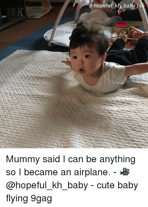 cute baby: hopeful kh babyI Mummy said I can be anything so I became an airplane. - 🎥 @hopeful_kh_baby - cute baby flying 9gag